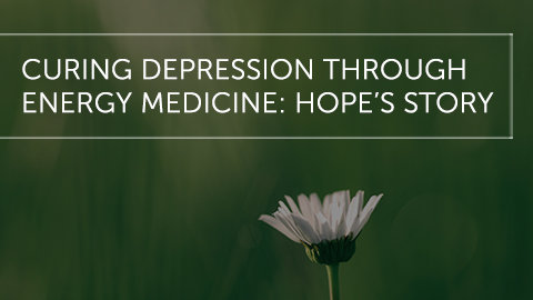 Curing Depression Through Energy Medicine: Hope's Story