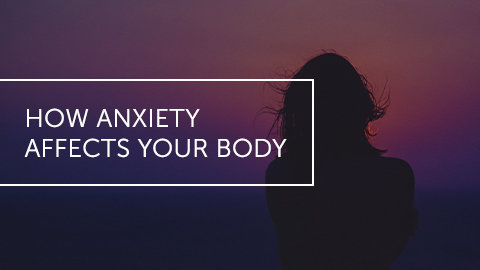 How Anxiety Affects Your Body