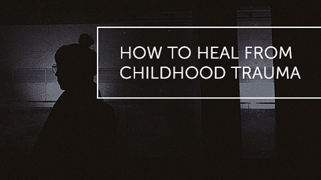 How to Heal Childhood Trauma