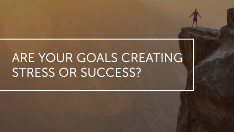 Are Your Goals Creating Stress Or Success?