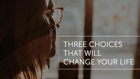 Three Choices That Will Change Your Life