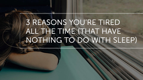 3 Reasons You're Tired All the Time (That Have Nothing to do with Sleep)