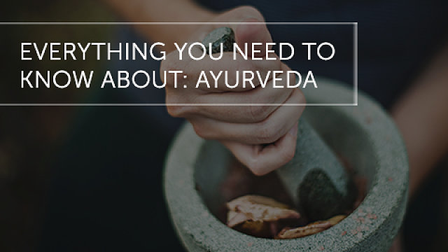 Everything You Need To Know About: Ayurveda