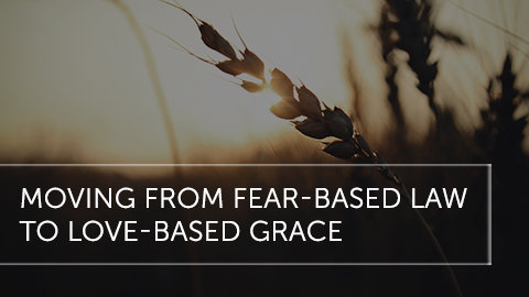 Moving From Fear-Based Law to Love-Based Grace