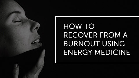 How to Recover from Burnout with Energy Medicine