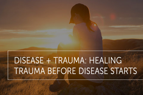 Disease + Trauma: Healing Trauma Before Disease Starts