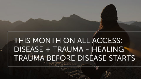 This Month on All Access: Disease + Trauma: Healing Before Disease Starts